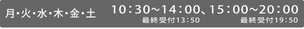 月・火・水・木・金・土曜日は10:30~14:00(最終受付13:50)、15:00~20:00(最終受付19:50)|日曜日は11:30~14:00(最終受付13:50)、15:00~17:30(最終受付17:20)